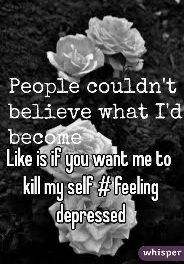 Like is if you want me to kill my self # feeling depressed