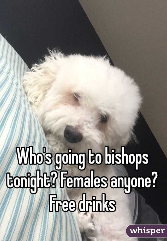 Who's going to bishops tonight? Females anyone? Free drinks