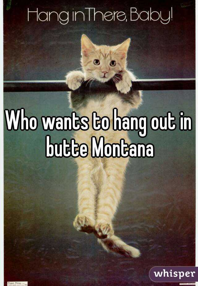 Who wants to hang out in butte Montana