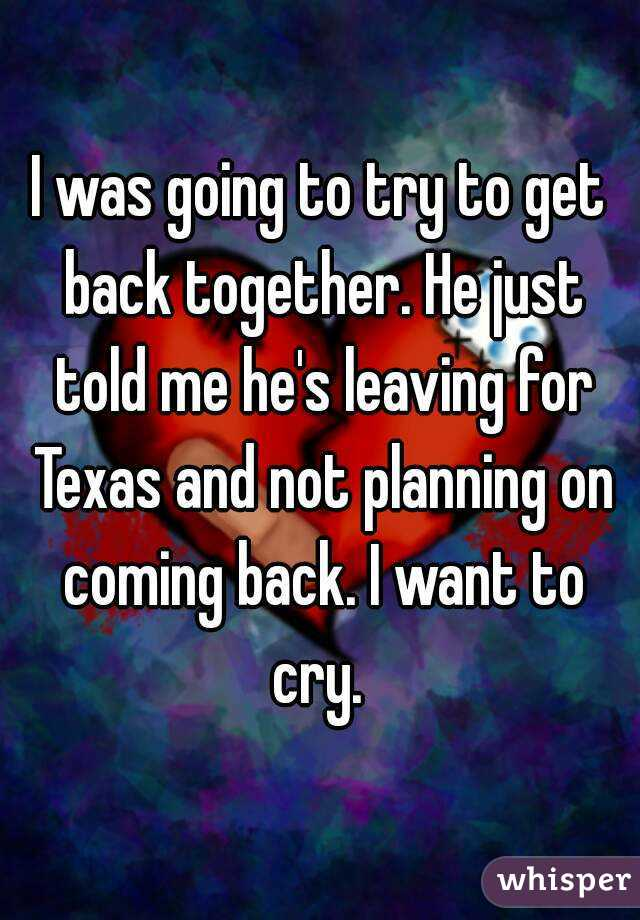 I was going to try to get back together. He just told me he's leaving for Texas and not planning on coming back. I want to cry.