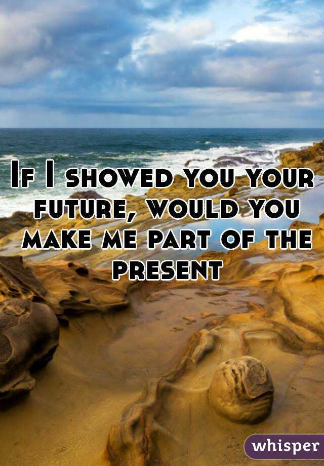 If I showed you your future, would you make me part of the present
