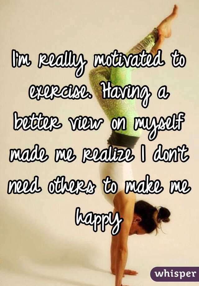 I'm really motivated to exercise. Having a better view on myself made me realize I don't need others to make me happy