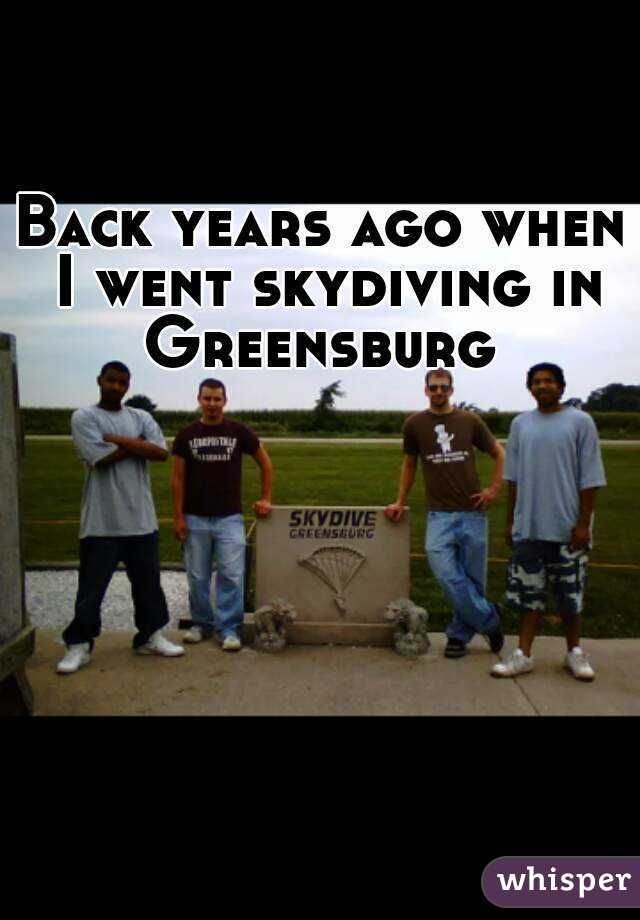 Back years ago when I went skydiving in Greensburg