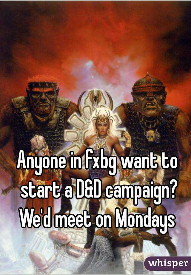 Anyone in fxbg want to start a D&D campaign? We'd meet on Mondays