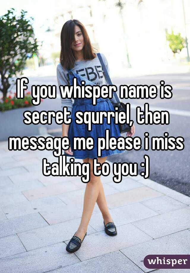 If you whisper name is secret squrriel, then message me please i miss talking to you :)