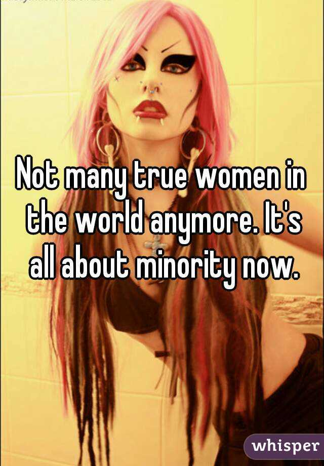 Not many true women in the world anymore. It's all about minority now.