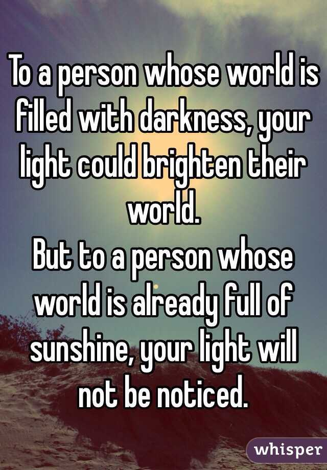 To a person whose world is filled with darkness, your light could brighten their world.  But to a person whose world is already full of sunshine, your light will not be noticed.