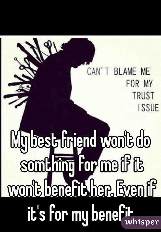 My best friend won't do somthing for me if it won't benefit her. Even if it's for my benefit.