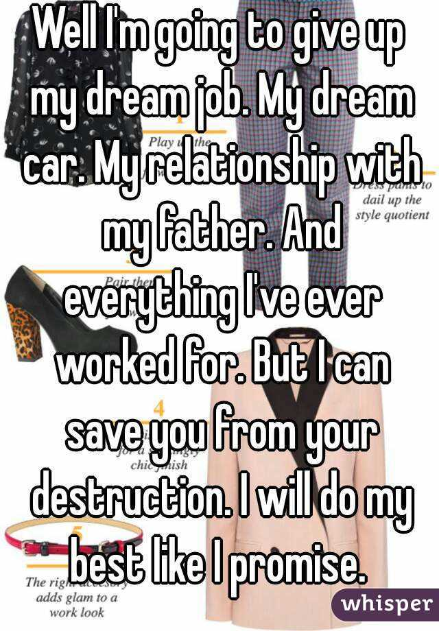 Well I'm going to give up my dream job. My dream car. My relationship with my father. And everything I've ever worked for. But I can save you from your destruction. I will do my best like I promise.
