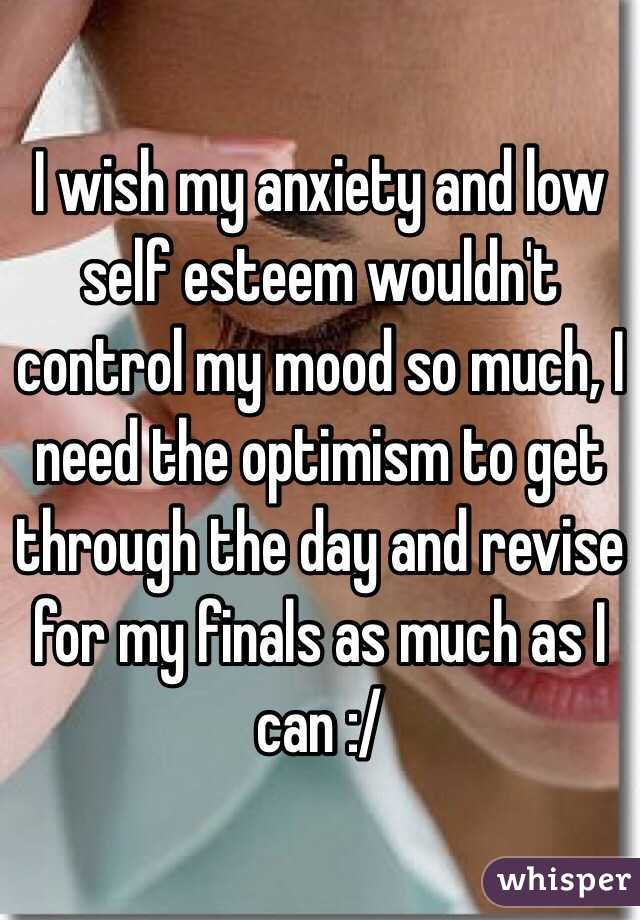 I wish my anxiety and low self esteem wouldn't control my mood so much, I need the optimism to get through the day and revise for my finals as much as I can :/
