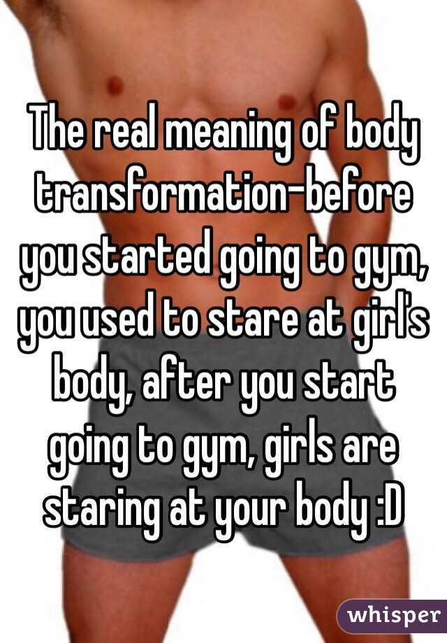 The real meaning of body transformation-before you started going to gym, you used to stare at girl's body, after you start going to gym, girls are staring at your body :D