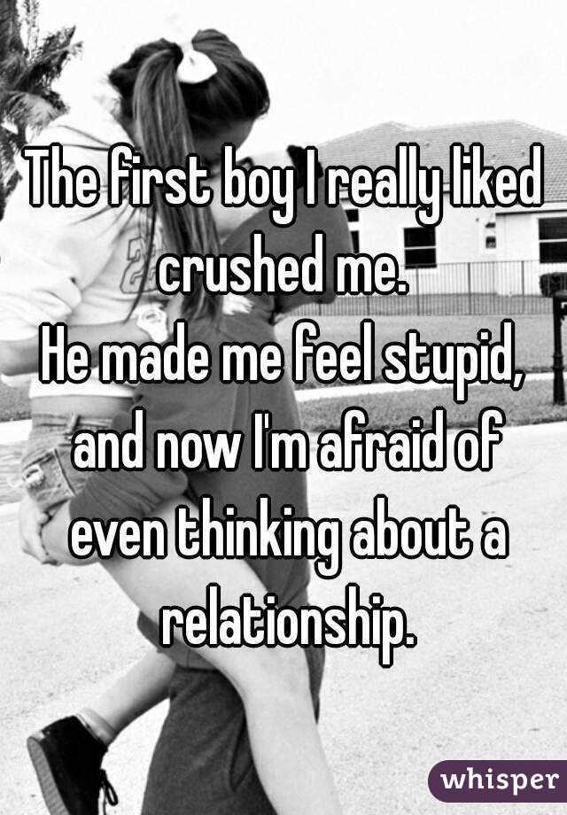 The first boy I really liked crushed me.  He made me feel stupid, and now I'm afraid of even thinking about a relationship.