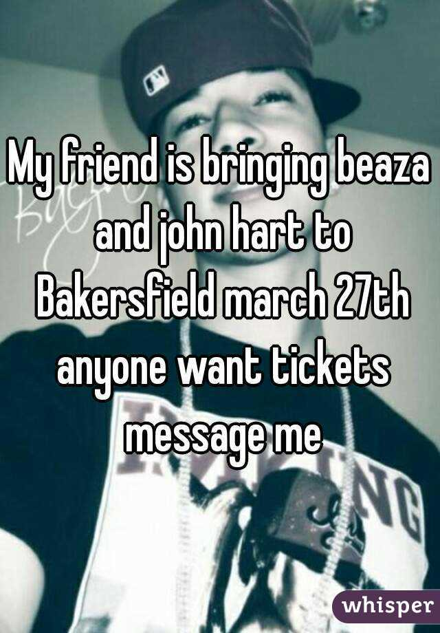 My friend is bringing beaza and john hart to Bakersfield march 27th anyone want tickets message me