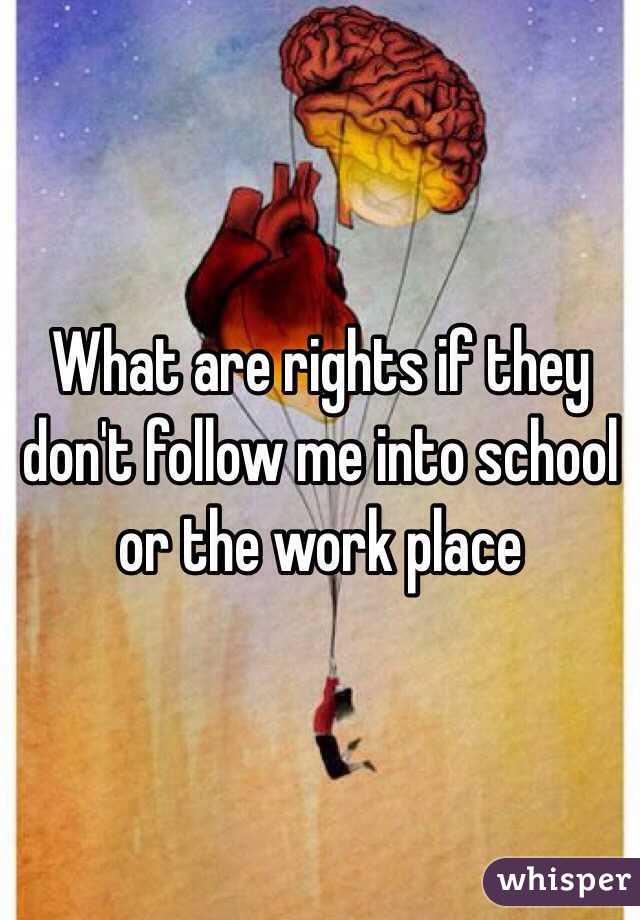 What are rights if they don't follow me into school or the work place