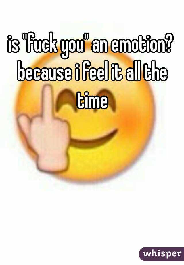 """is """"fuck you"""" an emotion? because i feel it all the time"""