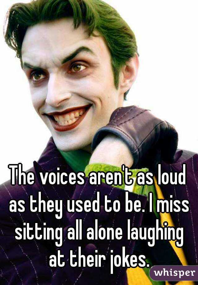 The voices aren't as loud as they used to be. I miss sitting all alone laughing at their jokes.