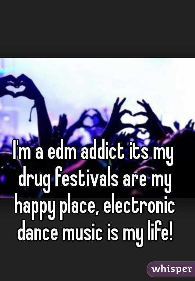 I'm a edm addict its my drug festivals are my happy place, electronic dance music is my life!