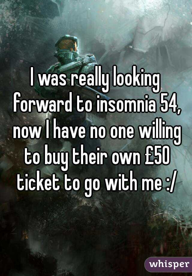 I was really looking forward to insomnia 54, now I have no one willing to buy their own £50 ticket to go with me :/