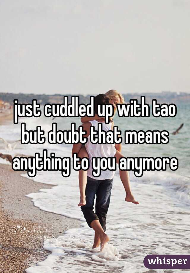 just cuddled up with tao but doubt that means anything to you anymore