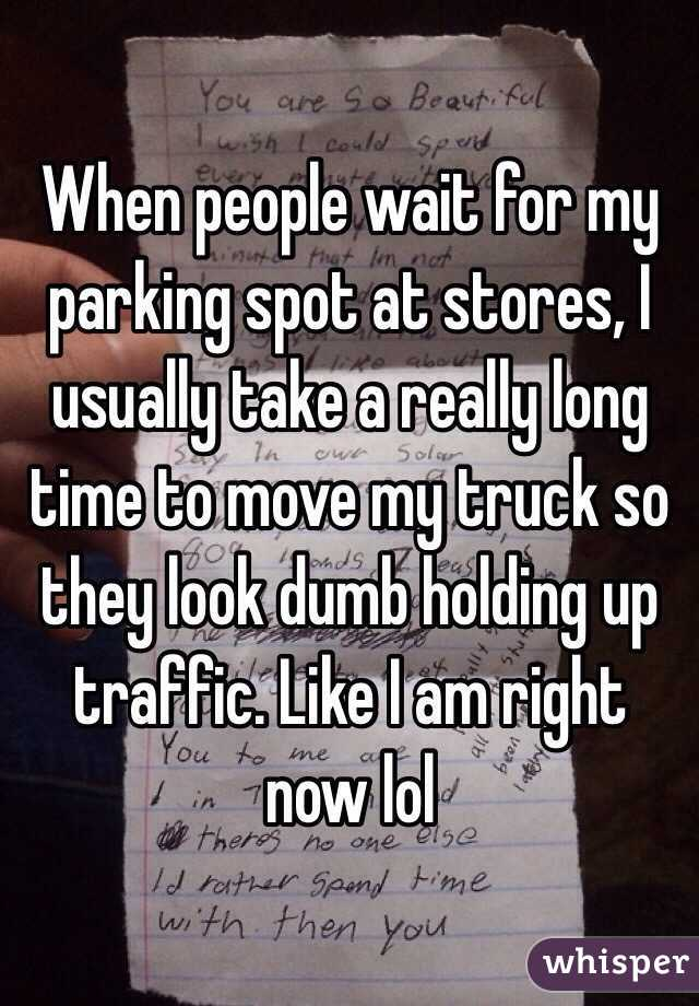 When people wait for my parking spot at stores, I usually take a really long time to move my truck so they look dumb holding up traffic. Like I am right now lol