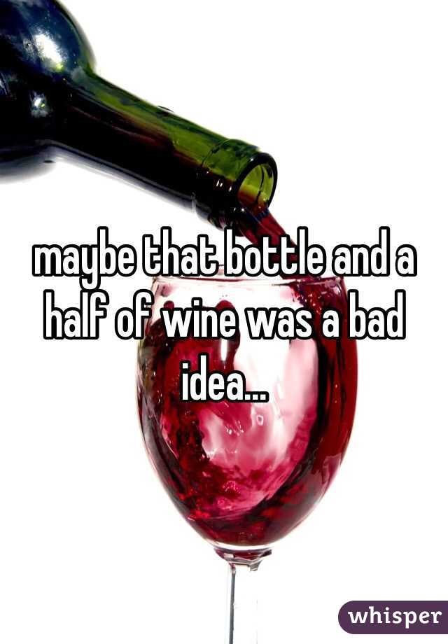 maybe that bottle and a half of wine was a bad idea...