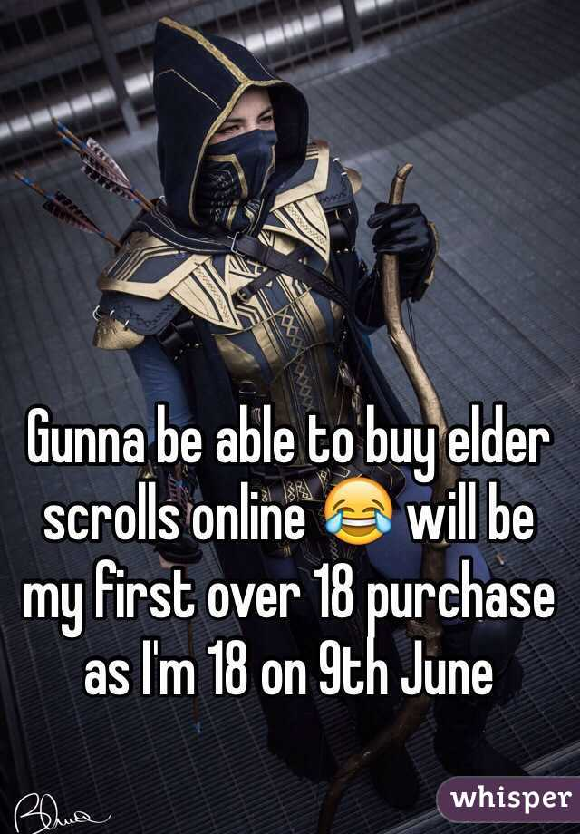 Gunna be able to buy elder scrolls online 😂 will be my first over 18 purchase as I'm 18 on 9th June