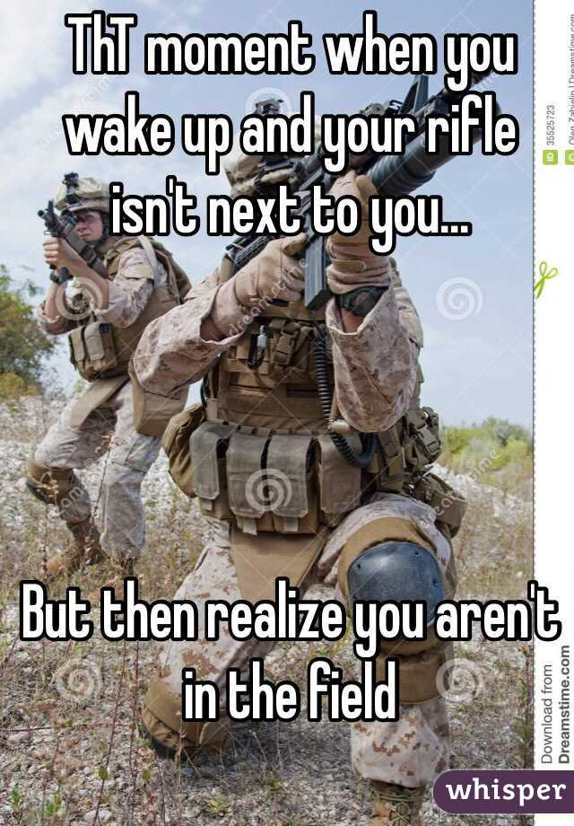 ThT moment when you wake up and your rifle isn't next to you...     But then realize you aren't in the field