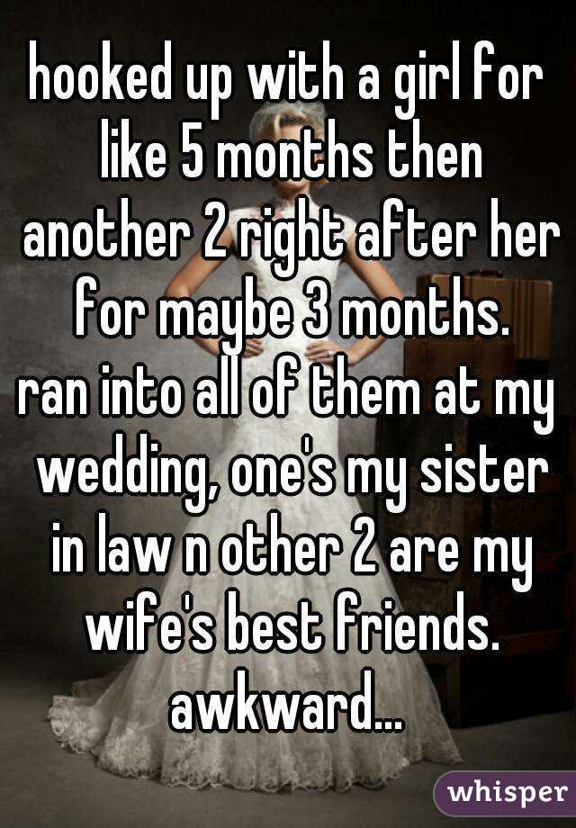 hooked up with a girl for like 5 months then another 2 right after her for maybe 3 months. ran into all of them at my wedding, one's my sister in law n other 2 are my wife's best friends. awkward...