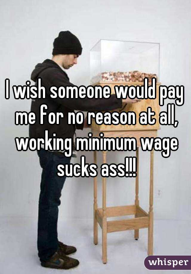 I wish someone would pay me for no reason at all, working minimum wage sucks ass!!!
