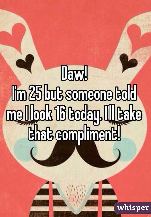 Daw!  I'm 25 but someone told  me I look 16 today. I'll take that compliment!