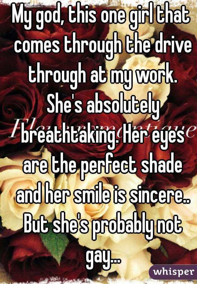 My god, this one girl that comes through the drive through at my work. She's absolutely breathtaking. Her eyes are the perfect shade and her smile is sincere.. But she's probably not gay...