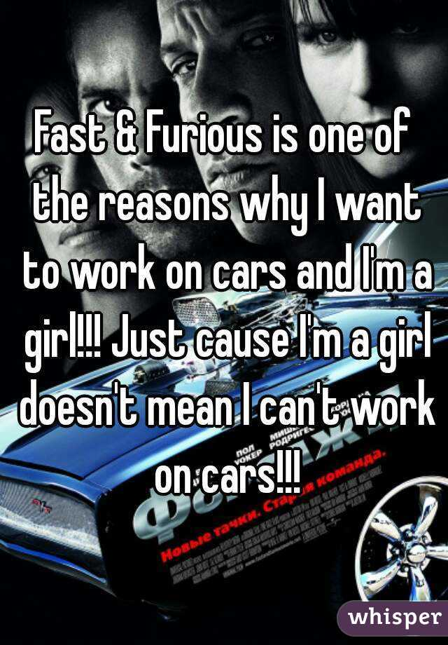 Fast & Furious is one of the reasons why I want to work on cars and I'm a girl!!! Just cause I'm a girl doesn't mean I can't work on cars!!!