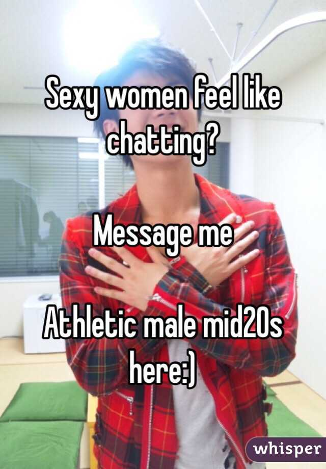 Sexy women feel like chatting?  Message me   Athletic male mid20s here:)