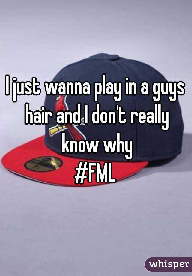 I just wanna play in a guys hair and I don't really know why #FML