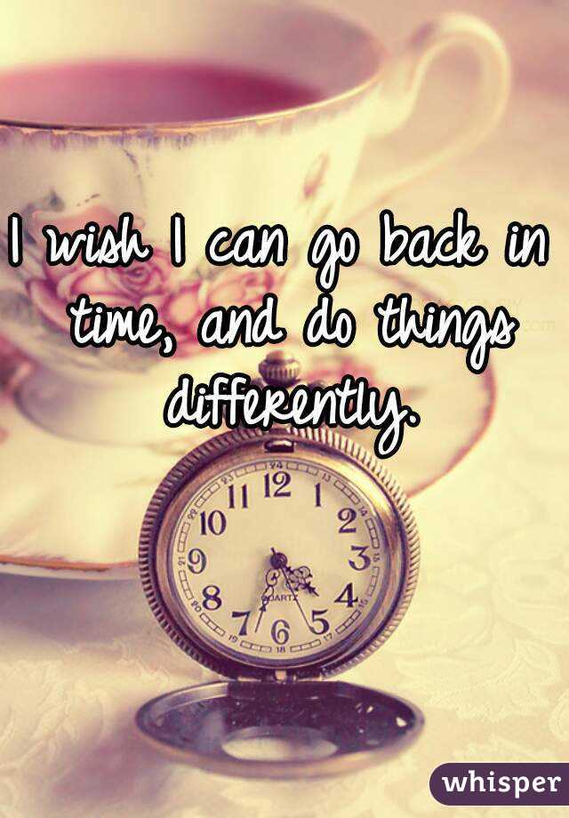 I wish I can go back in time, and do things differently.