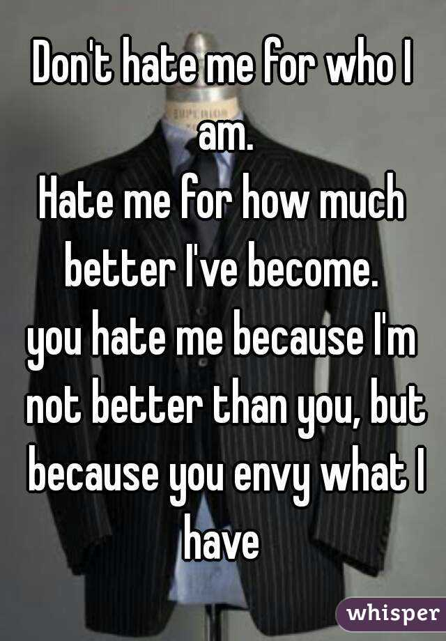 Don't hate me for who I am. Hate me for how much better I've become.  you hate me because I'm not better than you, but because you envy what I have