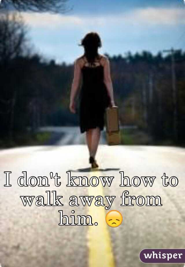 I don't know how to walk away from him. 😞