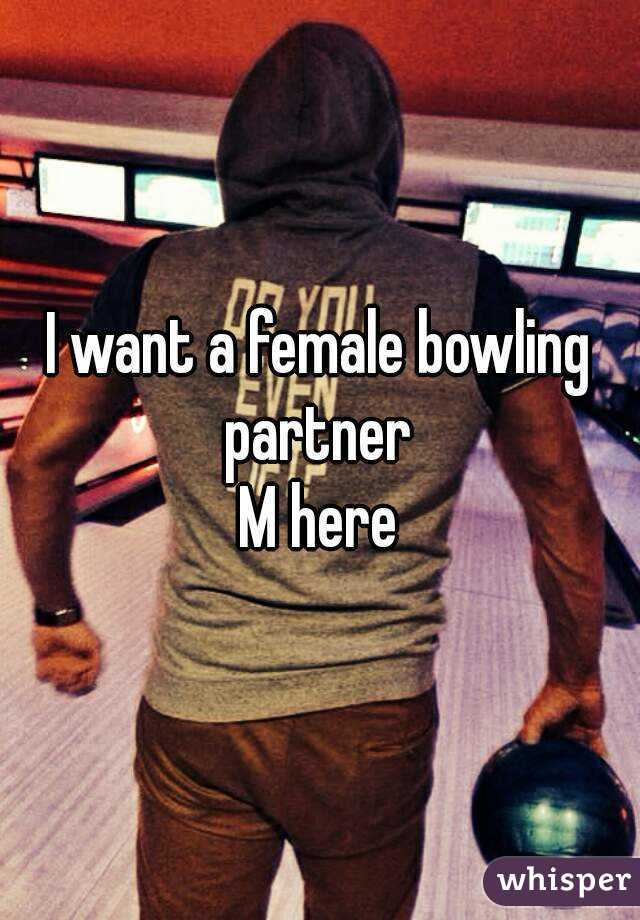 I want a female bowling partner  M here