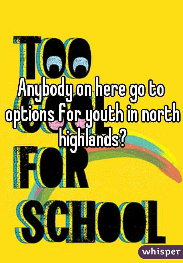 Anybody on here go to options for youth in north highlands?