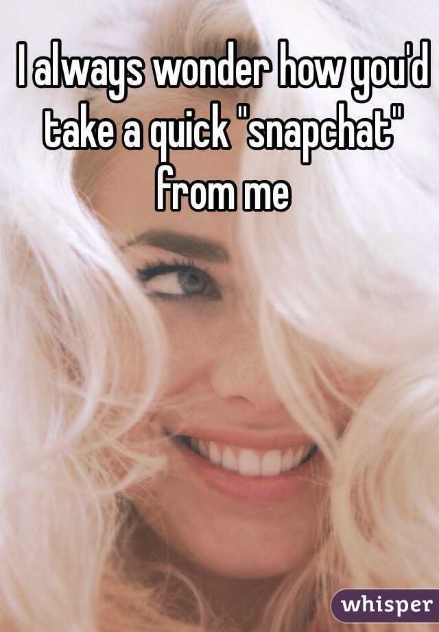 """I always wonder how you'd take a quick """"snapchat"""" from me"""