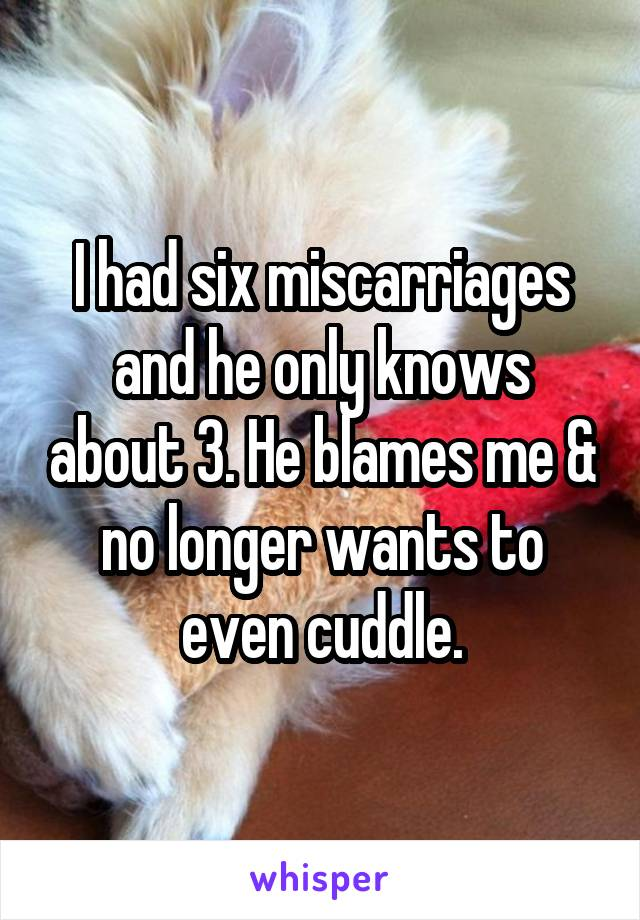 I had six miscarriages and he only knows about 3. He blames me & no longer wants to even cuddle.