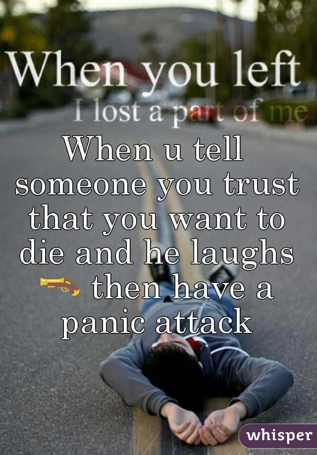 When u tell someone you trust that you want to die and he laughs 🔫 then have a panic attack