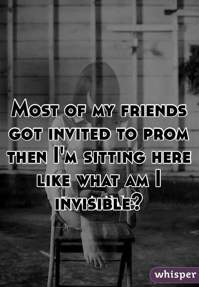 Most of my friends got invited to prom then I'm sitting here like what am I invisible?