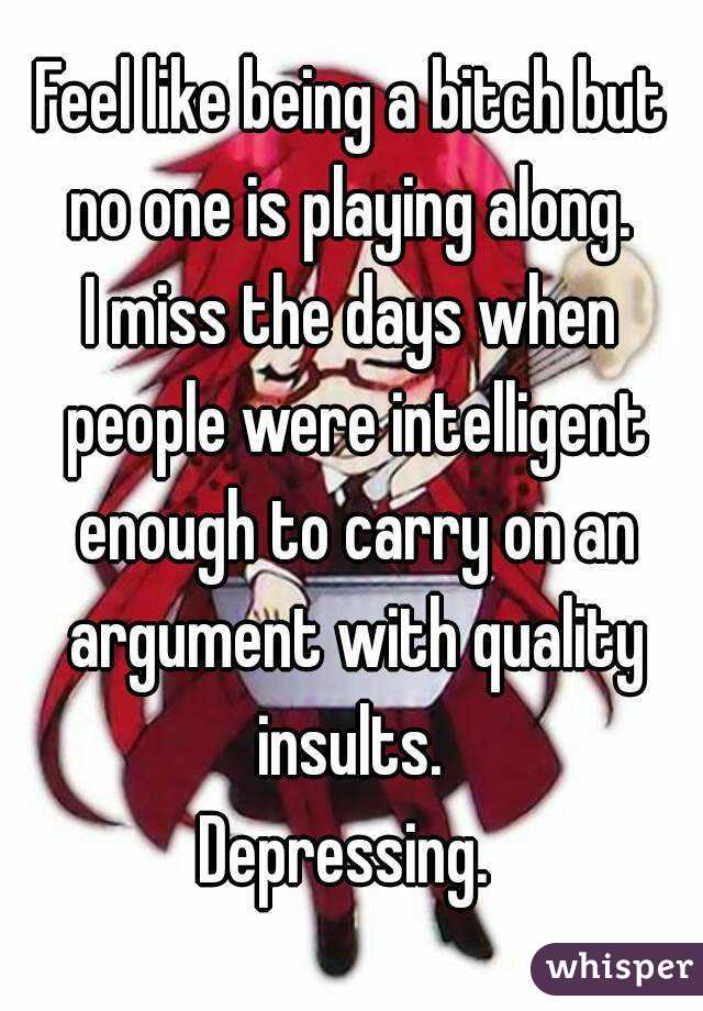 Feel like being a bitch but no one is playing along.  I miss the days when people were intelligent enough to carry on an argument with quality insults.  Depressing.