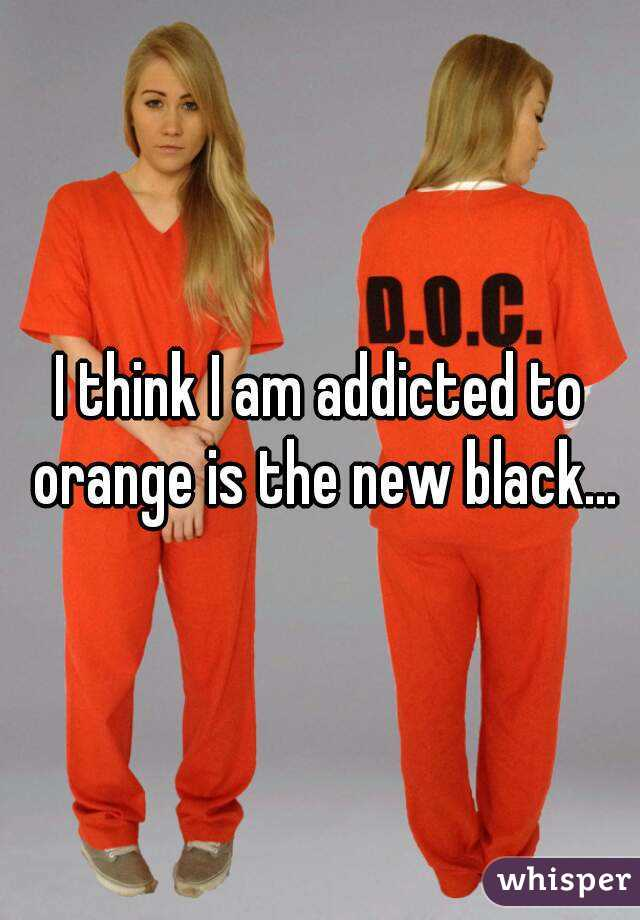 I think I am addicted to orange is the new black...