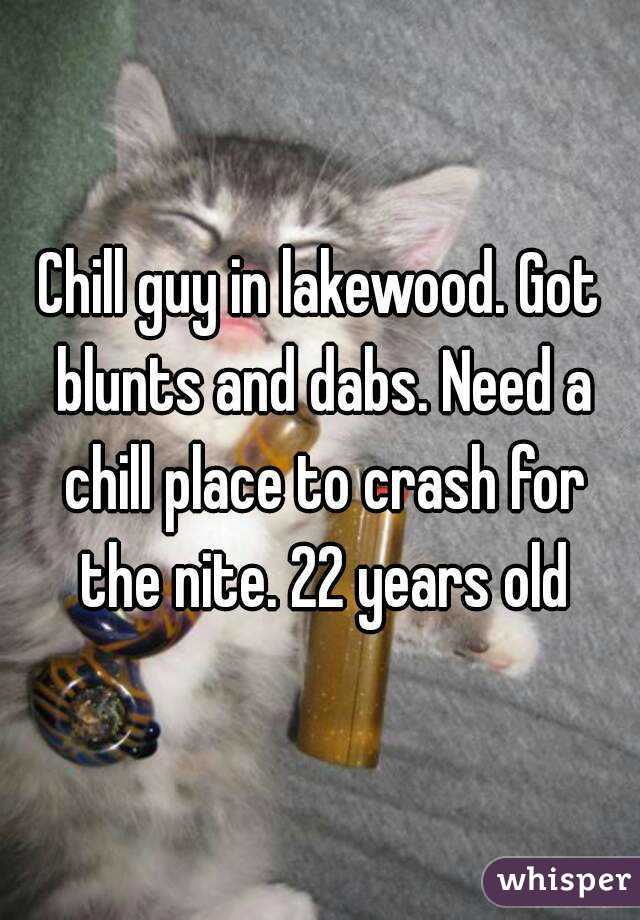 Chill guy in lakewood. Got blunts and dabs. Need a chill place to crash for the nite. 22 years old