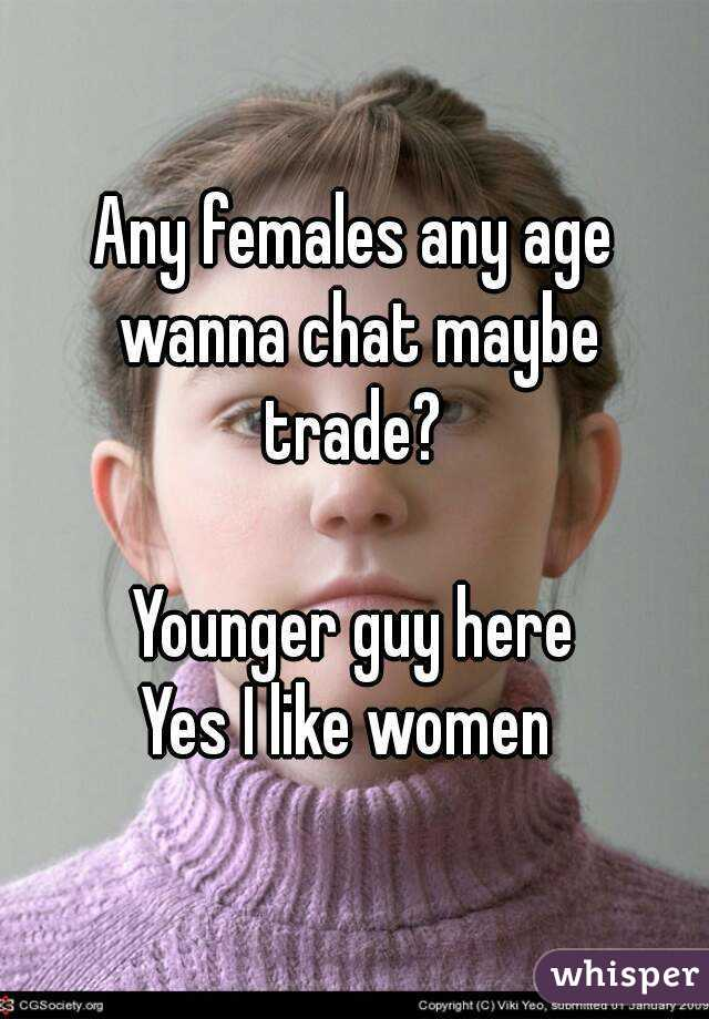 Any females any age wanna chat maybe trade?    Younger guy here  Yes I like women