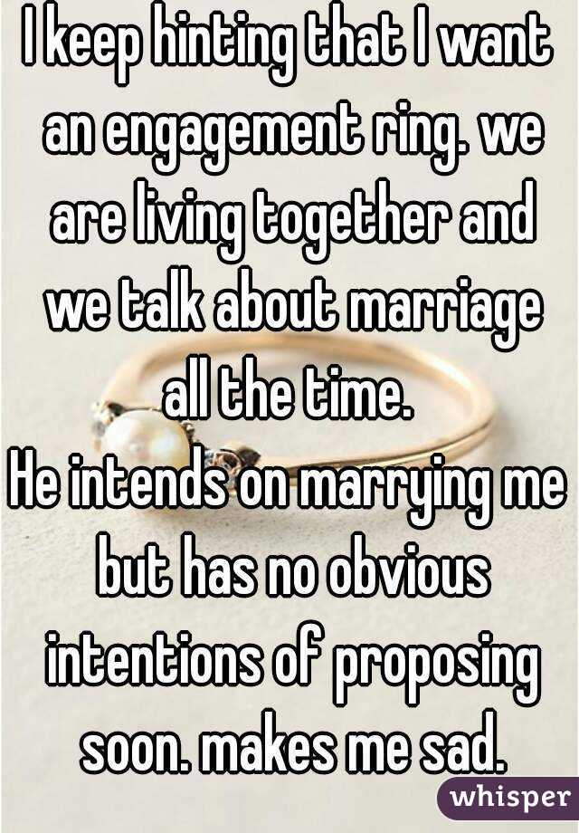 I keep hinting that I want an engagement ring. we are living together and we talk about marriage all the time.  He intends on marrying me but has no obvious intentions of proposing soon. makes me sad.