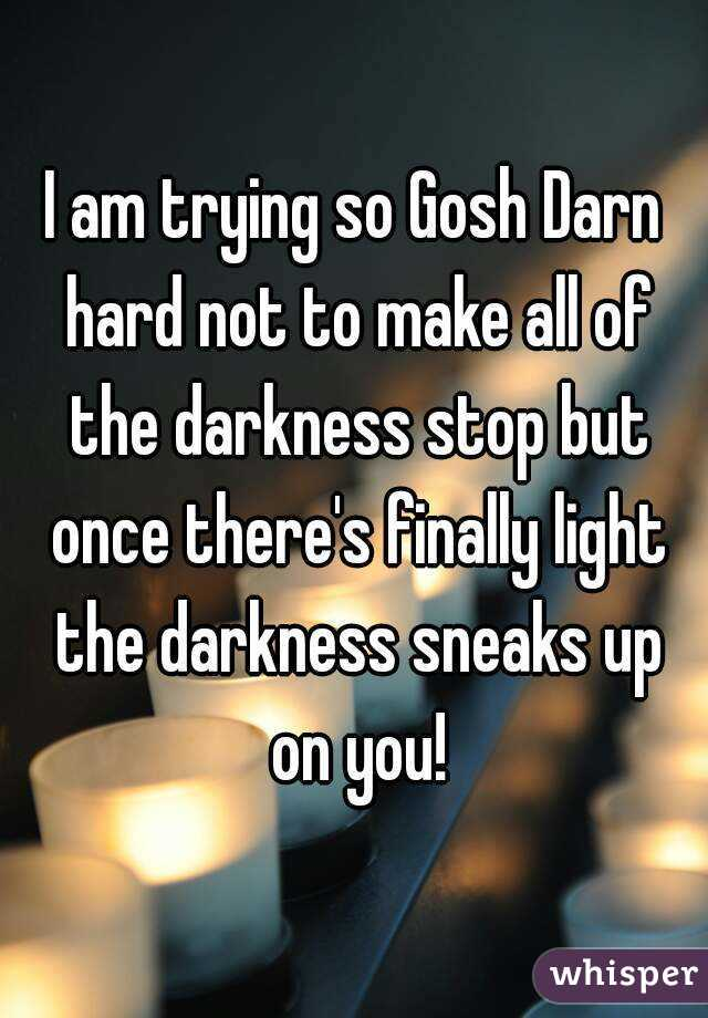 I am trying so Gosh Darn hard not to make all of the darkness stop but once there's finally light the darkness sneaks up on you!