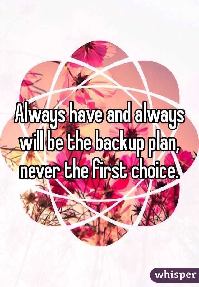 Always have and always will be the backup plan, never the first choice.